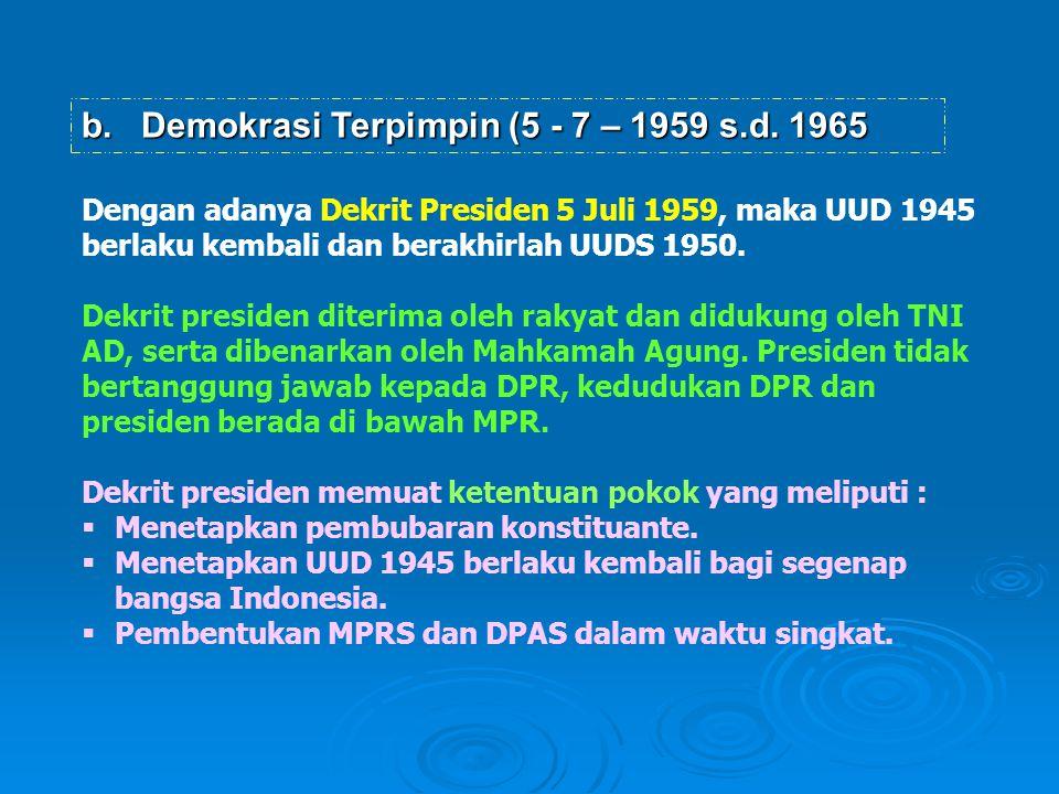 b. Demokrasi Terpimpin (5 - 7 – 1959 s.d. 1965 Dengan adanya Dekrit Presiden 5 Juli 1959, maka UUD 1945 berlaku kembali dan berakhirlah UUDS 1950. Dek