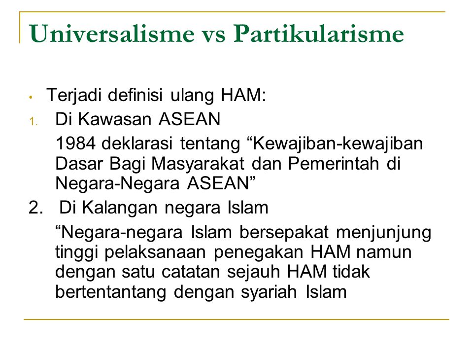 """Universalisme vs Partikularisme Terjadi definisi ulang HAM: 1. Di Kawasan ASEAN 1984 deklarasi tentang """"Kewajiban-kewajiban Dasar Bagi Masyarakat dan"""