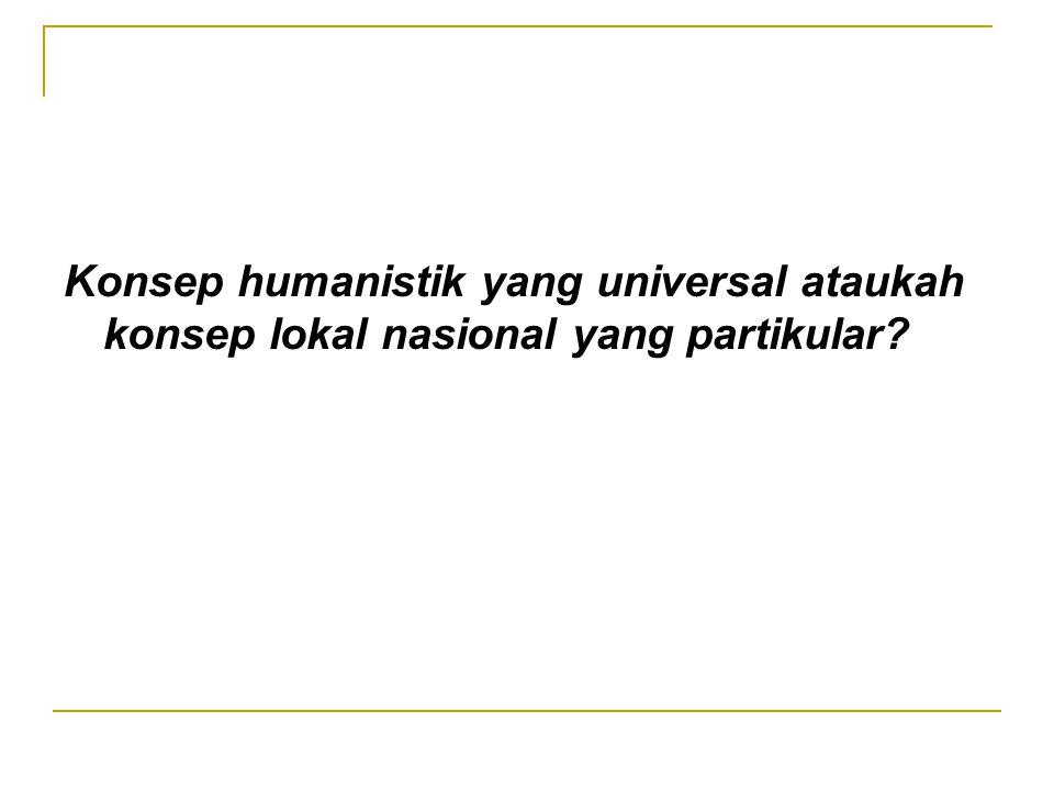 Konsep humanistik yang universal ataukah konsep lokal nasional yang partikular?