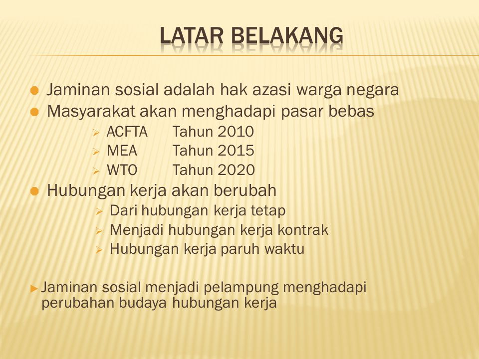  Jaminan sosial adalah hak azasi warga negara  Masyarakat akan menghadapi pasar bebas  ACFTA Tahun 2010  MEA Tahun 2015  WTOTahun 2020  Hubungan