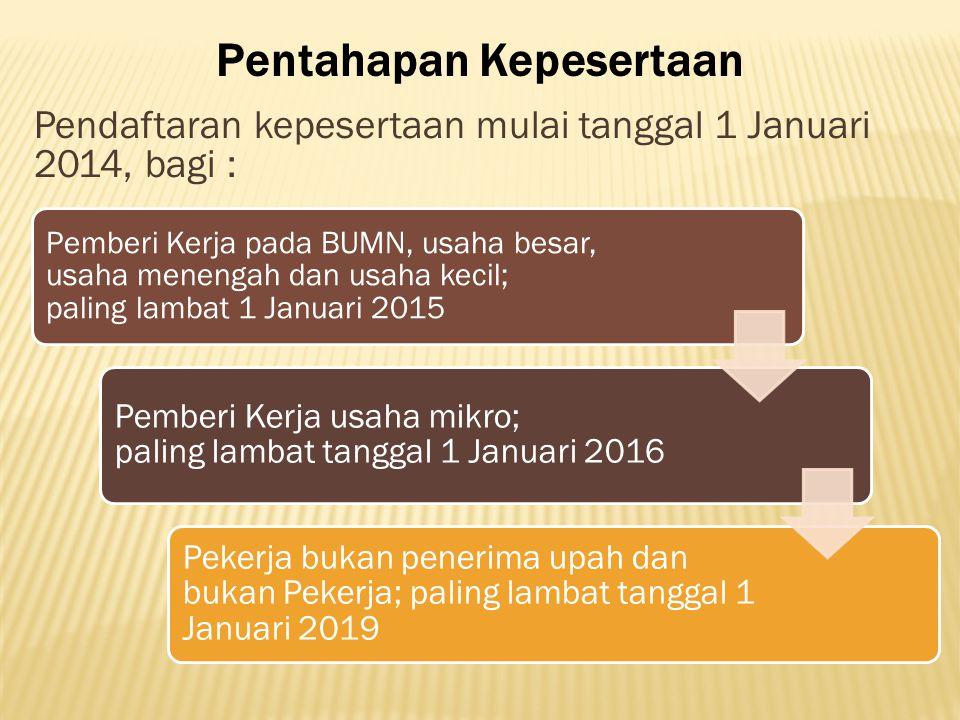 Pentahapan Kepesertaan Pendaftaran kepesertaan mulai tanggal 1 Januari 2014, bagi : Pemberi Kerja pada BUMN, usaha besar, usaha menengah dan usaha kec