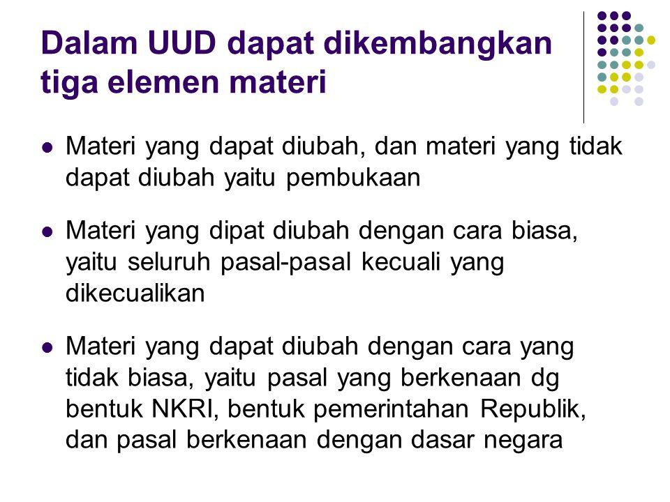 Dalam UUD dapat dikembangkan tiga elemen materi Materi yang dapat diubah, dan materi yang tidak dapat diubah yaitu pembukaan Materi yang dipat diubah