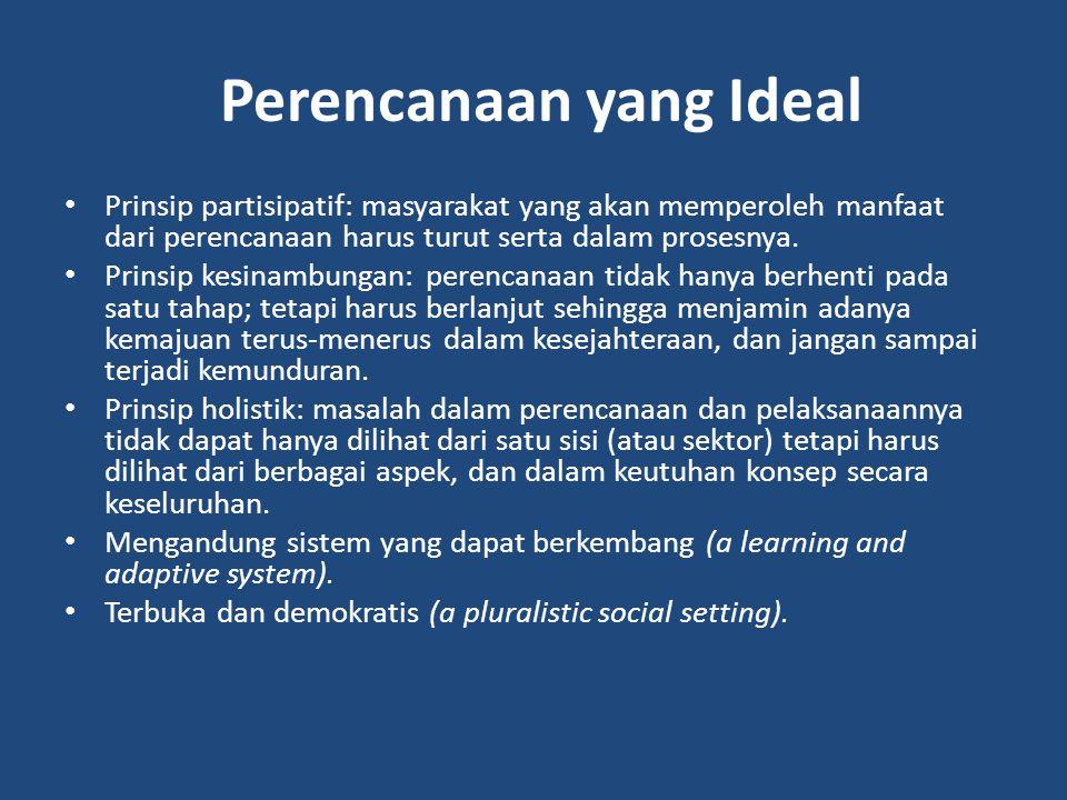 Perencanaan yang Ideal Prinsip partisipatif: masyarakat yang akan memperoleh manfaat dari perencanaan harus turut serta dalam prosesnya.