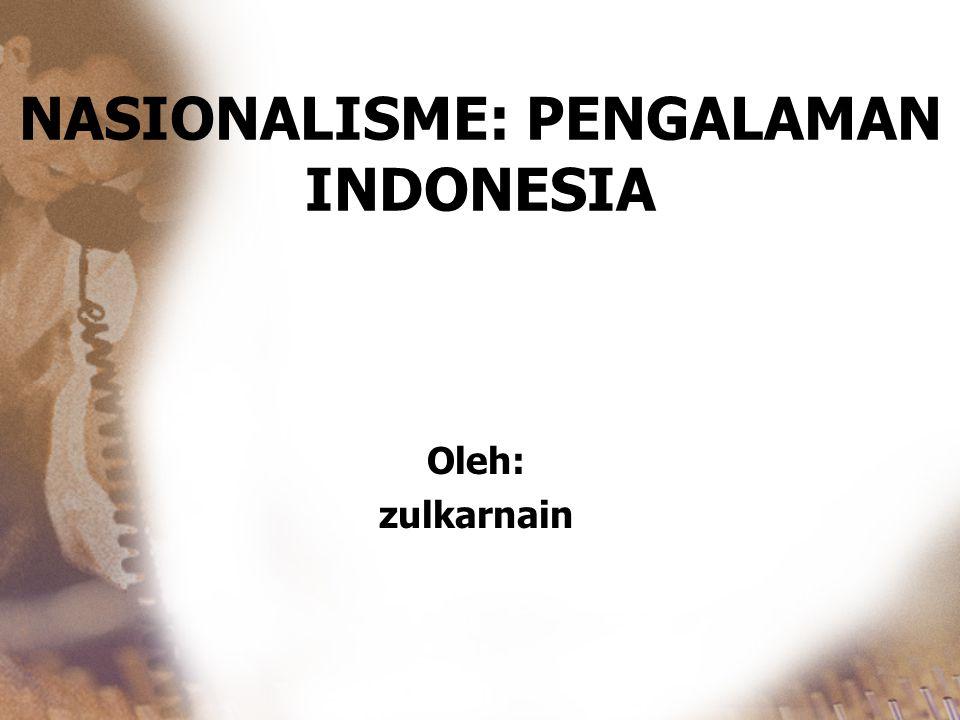 NASIONALISME: PENGALAMAN INDONESIA Oleh: zulkarnain