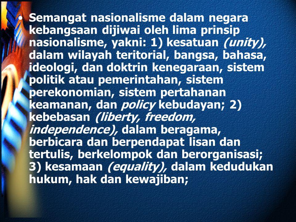 Semangat nasionalisme dalam negara kebangsaan dijiwai oleh lima prinsip nasionalisme, yakni: 1) kesatuan (unity), dalam wilayah teritorial, bangsa, ba