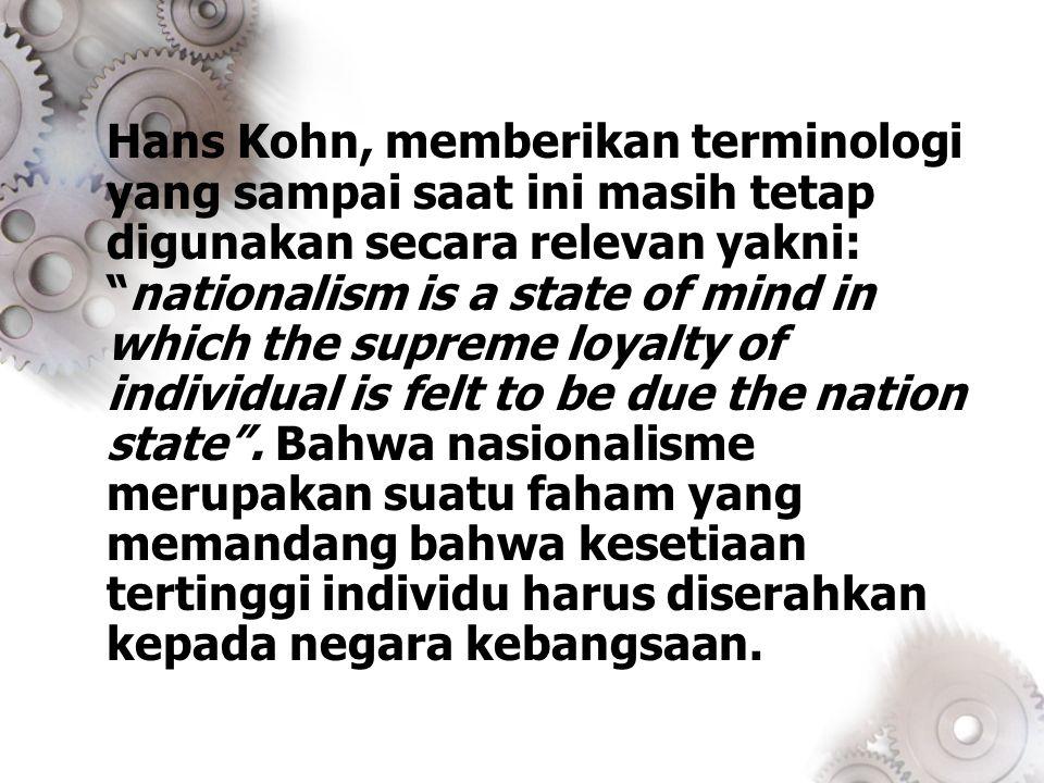 """Hans Kohn, memberikan terminologi yang sampai saat ini masih tetap digunakan secara relevan yakni: """"nationalism is a state of mind in which the suprem"""
