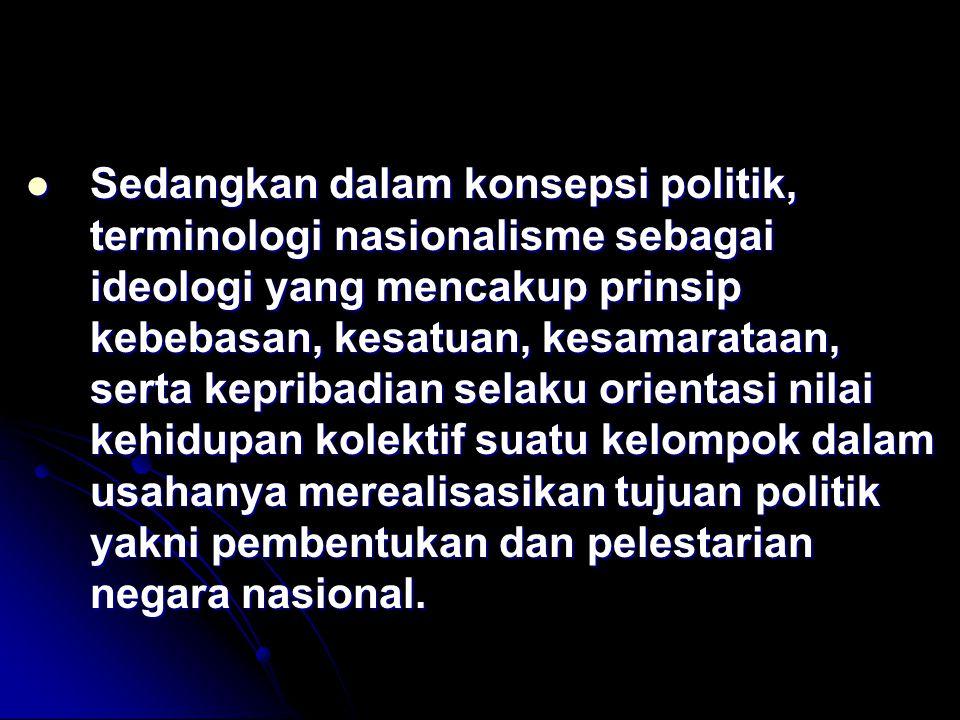Sedangkan dalam konsepsi politik, terminologi nasionalisme sebagai ideologi yang mencakup prinsip kebebasan, kesatuan, kesamarataan, serta kepribadian