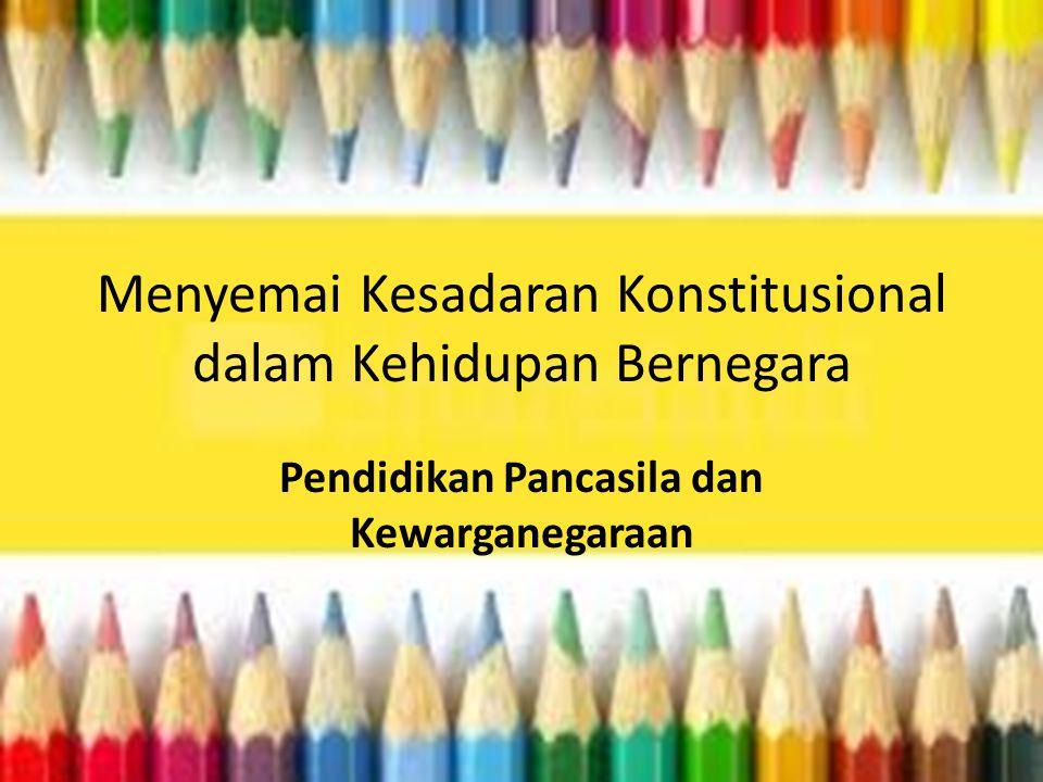 Menyemai Kesadaran Konstitusional dalam Kehidupan Bernegara Pendidikan Pancasila dan Kewarganegaraan