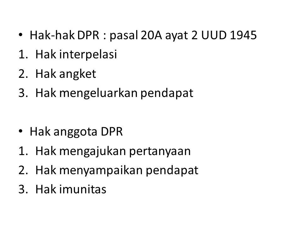 Hak-hak DPR : pasal 20A ayat 2 UUD 1945 1.Hak interpelasi 2.Hak angket 3.Hak mengeluarkan pendapat Hak anggota DPR 1.Hak mengajukan pertanyaan 2.Hak menyampaikan pendapat 3.Hak imunitas