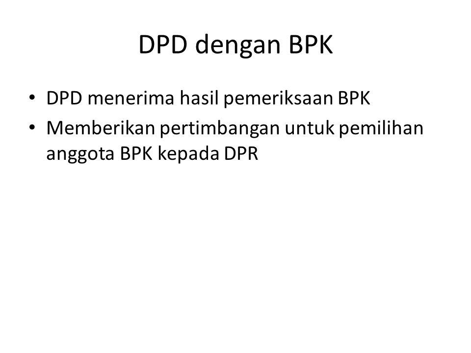 DPD dengan BPK DPD menerima hasil pemeriksaan BPK Memberikan pertimbangan untuk pemilihan anggota BPK kepada DPR