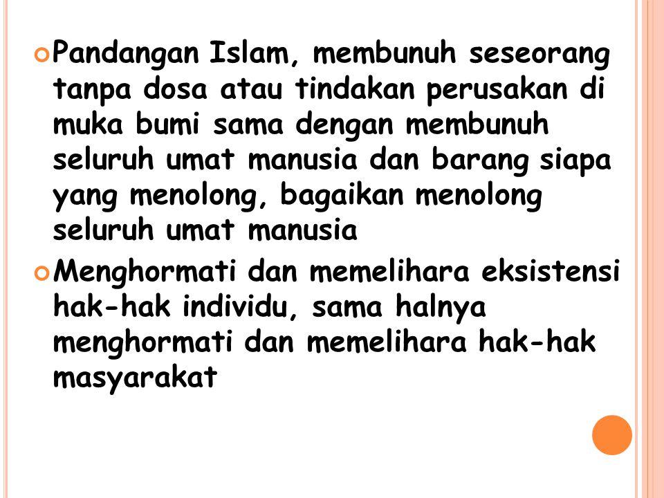 Pandangan Islam, membunuh seseorang tanpa dosa atau tindakan perusakan di muka bumi sama dengan membunuh seluruh umat manusia dan barang siapa yang me