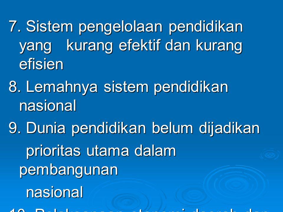 7. Sistem pengelolaan pendidikan yang kurang efektif dan kurang efisien 8. Lemahnya sistem pendidikan nasional 9. Dunia pendidikan belum dijadikan pri