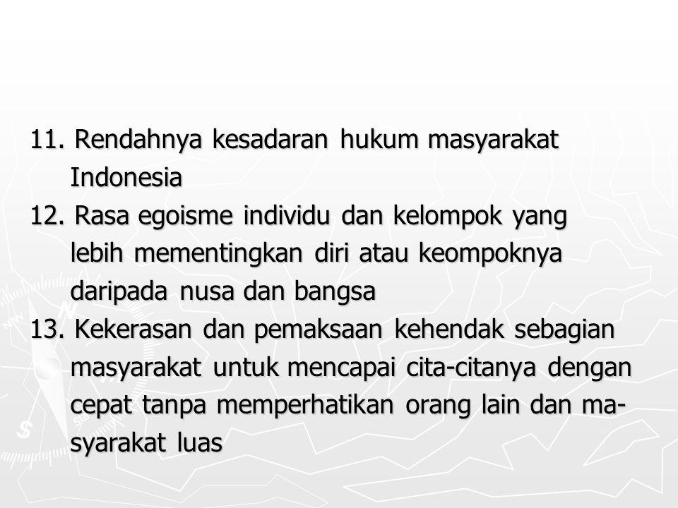 11. Rendahnya kesadaran hukum masyarakat Indonesia Indonesia 12. Rasa egoisme individu dan kelompok yang lebih mementingkan diri atau keompoknya lebih