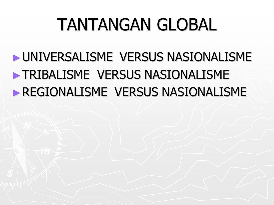 TANTANGAN GLOBAL ► UNIVERSALISME VERSUS NASIONALISME ► TRIBALISME VERSUS NASIONALISME ► REGIONALISME VERSUS NASIONALISME