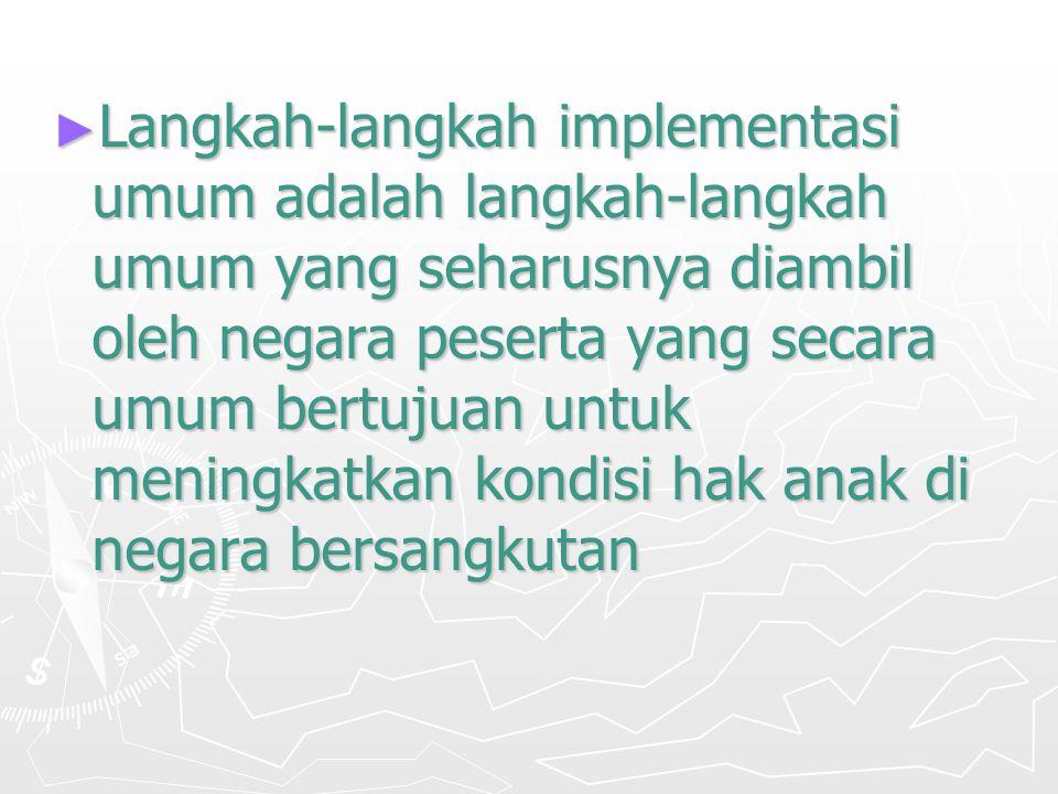 ► Langkah-langkah implementasi umum adalah langkah-langkah umum yang seharusnya diambil oleh negara peserta yang secara umum bertujuan untuk meningkatkan kondisi hak anak di negara bersangkutan