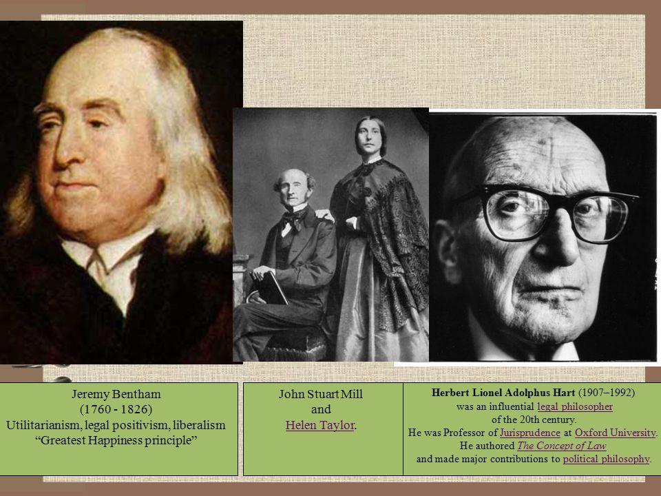 "Jeremy Bentham (1760 - 1826) Utilitarianism, legal positivism, liberalism ""Greatest Happiness principle"" Herbert Lionel Adolphus Hart (1907–1992) was"