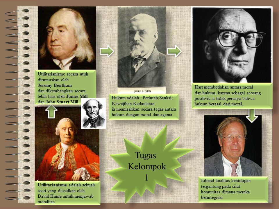 Tugas Kelompok 1 Tugas Kelompok 1 Utilitarianisme adalah sebuah teori yang diusulkan oleh David Hume untuk menjawab moralitas Utilitarianisme adalah sebuah teori yang diusulkan oleh David Hume untuk menjawab moralitas Utilitarianisme secara utuh dirumuskan oleh Jeremy Bentham dan dikembangkan secara lebih luas oleh James Mill dan John Stuart Mill Utilitarianisme secara utuh dirumuskan oleh Jeremy Bentham dan dikembangkan secara lebih luas oleh James Mill dan John Stuart Mill Hukum adalah : Perintah;Sanksi; Kewajiban:Kedaulatan ia memisahkan secara tegas antara hukum dengan moral dan agama Hukum adalah : Perintah;Sanksi; Kewajiban:Kedaulatan ia memisahkan secara tegas antara hukum dengan moral dan agama Hart membedakan antara moral dan hukum, karena sebagai seorang positivis ia tidak percaya bahwa hukum berasal dari moral, Hart membedakan antara moral dan hukum, karena sebagai seorang positivis ia tidak percaya bahwa hukum berasal dari moral, Liberal kualitas kehidupan tergantung pada sifat komunitas dimana mereka berintegrasi Liberal kualitas kehidupan tergantung pada sifat komunitas dimana mereka berintegrasi