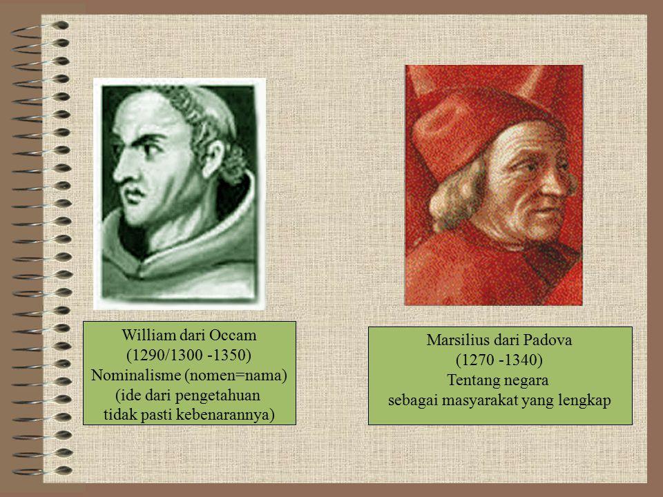 William dari Occam (1290/1300 -1350) Nominalisme (nomen=nama) (ide dari pengetahuan tidak pasti kebenarannya) Marsilius dari Padova (1270 -1340) Tentang negara sebagai masyarakat yang lengkap