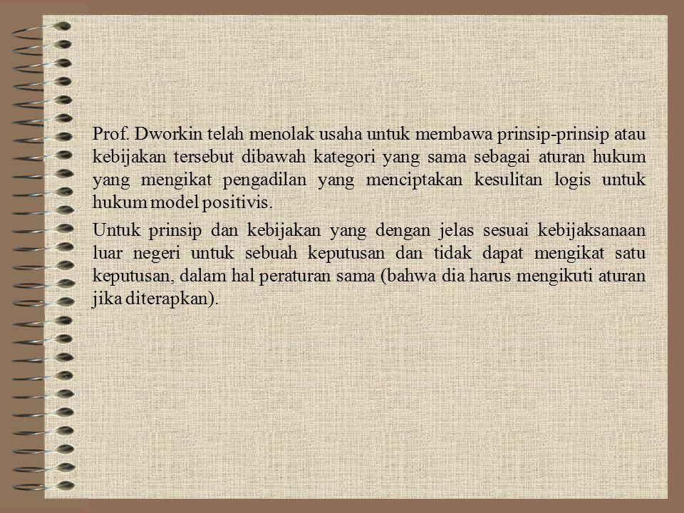 Prof. Dworkin telah menolak usaha untuk membawa prinsip-prinsip atau kebijakan tersebut dibawah kategori yang sama sebagai aturan hukum yang mengikat