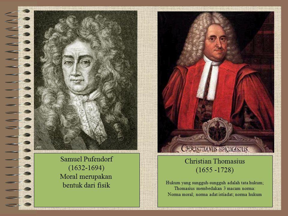 Samuel Pufendorf (1632-1694) Moral merupakan bentuk dari fisik Christian Thomasius (1655 -1728) Hukum yang sungguh-sungguh adalah tata hukum; Thomasiu