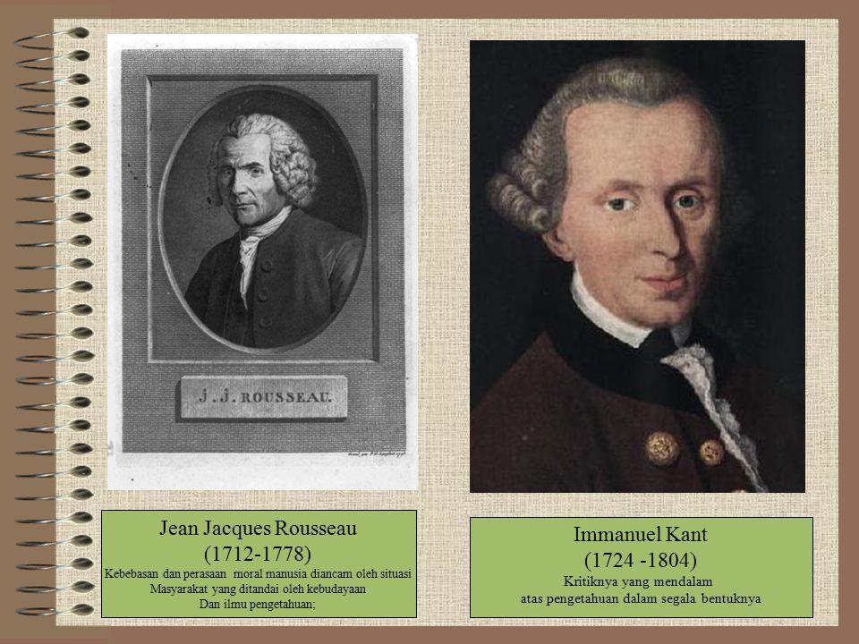 Jean Jacques Rousseau (1712-1778) Kebebasan dan perasaan moral manusia diancam oleh situasi Masyarakat yang ditandai oleh kebudayaan Dan ilmu pengetahuan; Immanuel Kant (1724 -1804) Kritiknya yang mendalam atas pengetahuan dalam segala bentuknya