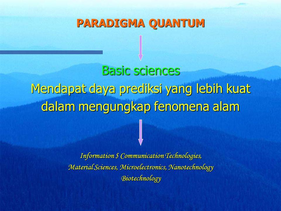 PARADIGMA QUANTUM Basic sciences Mendapat daya prediksi yang lebih kuat dalam mengungkap fenomena alam Information $ Communication Technologies, Mater