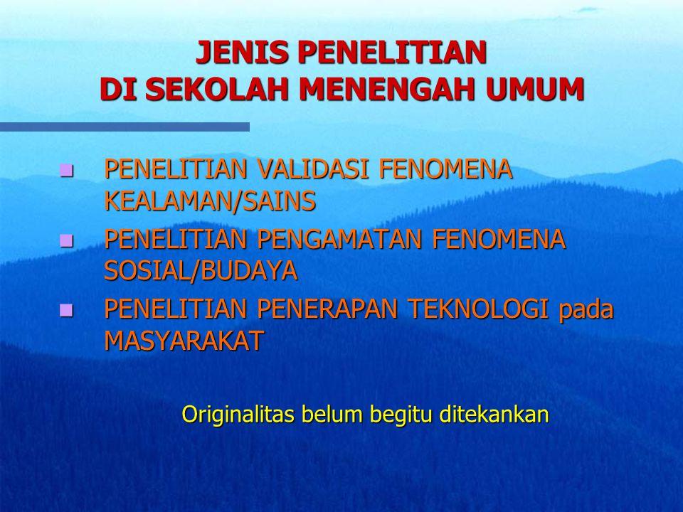 JENIS PENELITIAN DI SEKOLAH MENENGAH UMUM PENELITIAN VALIDASI FENOMENA KEALAMAN/SAINS PENELITIAN VALIDASI FENOMENA KEALAMAN/SAINS PENELITIAN PENGAMATAN FENOMENA SOSIAL/BUDAYA PENELITIAN PENGAMATAN FENOMENA SOSIAL/BUDAYA PENELITIAN PENERAPAN TEKNOLOGI pada MASYARAKAT PENELITIAN PENERAPAN TEKNOLOGI pada MASYARAKAT Originalitas belum begitu ditekankan