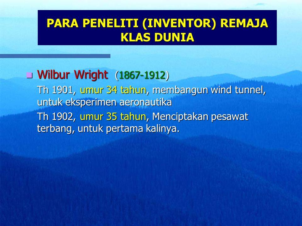 PARA PENELITI (INVENTOR) REMAJA KLAS DUNIA Wilbur Wright (1867-1912) Wilbur Wright (1867-1912) Th 1901, umur 34 tahun, membangun wind tunnel, untuk eksperimen aeronautika Th 1902, umur 35 tahun, Menciptakan pesawat terbang, untuk pertama kalinya.