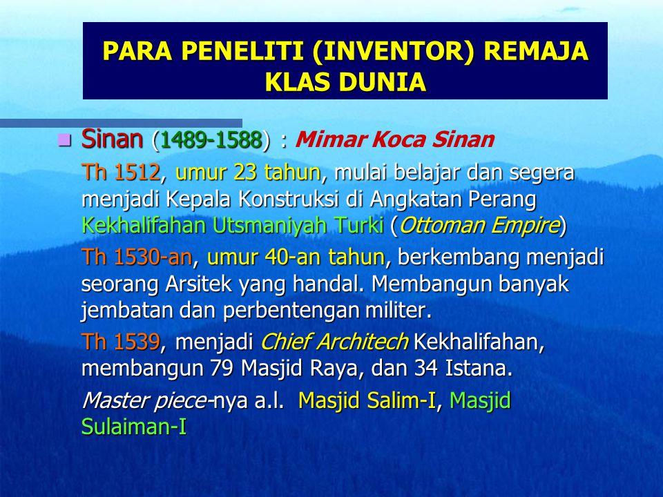 PARA PENELITI (INVENTOR) REMAJA KLAS DUNIA Sinan (1489-1588) : Sinan (1489-1588) : Mimar Koca Sinan Th 1512, umur 23 tahun, mulai belajar dan segera menjadi Kepala Konstruksi di Angkatan Perang Kekhalifahan Utsmaniyah Turki (Ottoman Empire) Th 1530-an, umur 40-an tahun, berkembang menjadi seorang Arsitek yang handal.