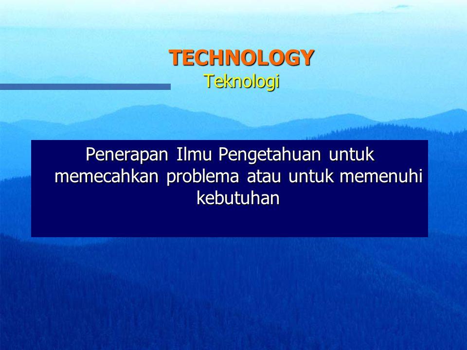 TECHNOLOGY Teknologi Penerapan Ilmu Pengetahuan untuk memecahkan problema atau untuk memenuhi kebutuhan