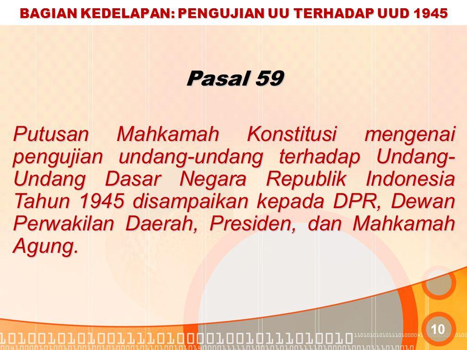 BAGIAN KEDELAPAN: PENGUJIAN UU TERHADAP UUD 1945 10 Pasal 59 Putusan Mahkamah Konstitusi mengenai pengujian undang-undang terhadap Undang- Undang Dasar Negara Republik Indonesia Tahun 1945 disampaikan kepada DPR, Dewan Perwakilan Daerah, Presiden, dan Mahkamah Agung.