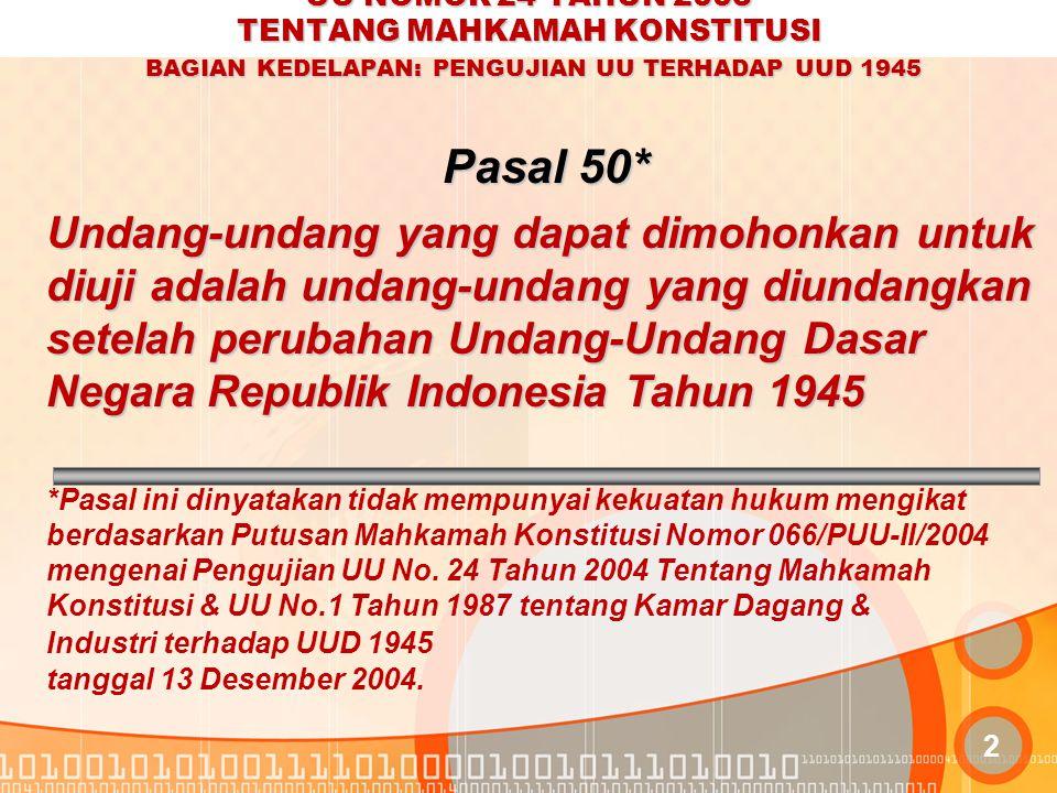 UU NOMOR 24 TAHUN 2003 TENTANG MAHKAMAH KONSTITUSI BAGIAN KEDELAPAN: PENGUJIAN UU TERHADAP UUD 1945 2 Pasal 50* Undang-undang yang dapat dimohonkan untuk diuji adalah undang-undang yang diundangkan setelah perubahan Undang-Undang Dasar Negara Republik Indonesia Tahun 1945 *Pasal ini dinyatakan tidak mempunyai kekuatan hukum mengikat berdasarkan Putusan Mahkamah Konstitusi Nomor 066/PUU-II/2004 mengenai Pengujian UU No.