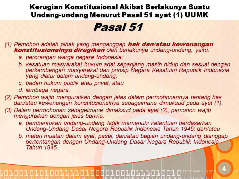 Mengenai kerugian hak dan/atau kewenangan konstitusional sebagaimana dimaksud Pasal 51 ayat(1) UU MK, Mahkamah sejak Putusan Nomor 006/PUU-III/2005 tanggal 31 Mei 2005 dan Putusan Nomor 11/PUU-V/2007 tanggal 20 September 2007 serta putusan- putusan selanjutnya telah berpendirian tentang adanya 5 (lima) syarat yang harus dipenuhi, yaitu: 1.Ada hak dan/atau kewenangan konstitusional Pemohon yang diberikan oleh UUD 1945; 2.Hak dan/atau kewenangan konstitusional tersebut oleh Pemohon dianggap dirugikan oleh berlakunya Undang-Undang yang dimohonkan pengujian; 3.Kerugian hak dan/atau kewenangan konstitusional tersebut harus bersifat spesifik (khusus) dan aktual atau setidak-tidaknya potensial yang menurut penalaran yang wajar dapat dipastikan akan terjadi; 4.Ada hubungan sebab akibat (causal verbaan) antara kerugian hak dan/atau kewenangan konstitusional dimaksud dengan berlakunya Undang-Undang yang dimohonkan pengujian; 5.Adanya kemungkinan bahwa dengan dikabulkannya permohonan, maka kerugian hak dan/atau kewenangan konstitusional seperti yang didalilkan tidak akan atau tidak lagi terjadi;