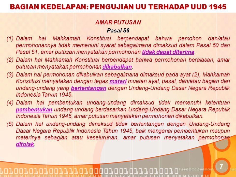 BAGIAN KEDELAPAN: PENGUJIAN UU TERHADAP UUD 1945 8 Pasal 57 (1)Putusan Mahkamah Konstitusi yang amar putusannya menyatakan bahwa materi muatan ayat, pasal, dan/atau bagian undang-undang bertentangan dengan Undang-Undang Dasar Negara Republik Indonesia Tahun 1945, materi muatan ayat, pasal, dan/atau bagian undang-undang tersebut tidak mempunyai kekuatan hukum mengikat.