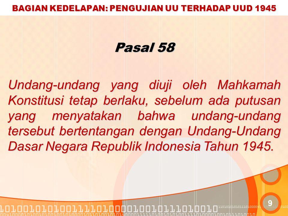 BAGIAN KEDELAPAN: PENGUJIAN UU TERHADAP UUD 1945 9 Pasal 58 Undang-undang yang diuji oleh Mahkamah Konstitusi tetap berlaku, sebelum ada putusan yang menyatakan bahwa undang-undang tersebut bertentangan dengan Undang-Undang Dasar Negara Republik Indonesia Tahun 1945.