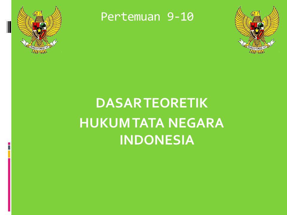 Pertemuan 9-10 DASAR TEORETIK HUKUM TATA NEGARA INDONESIA