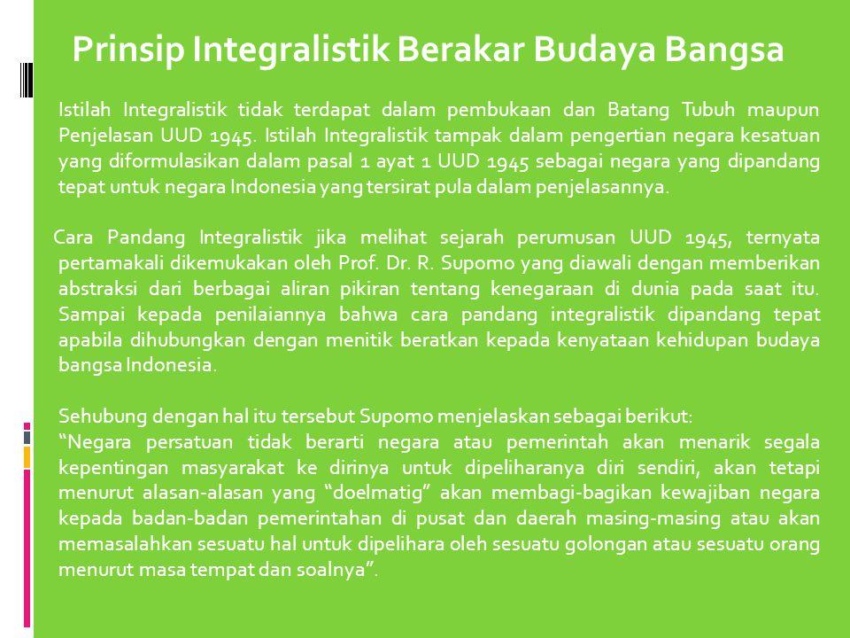 Prinsip Integralistik Berakar Budaya Bangsa Istilah Integralistik tidak terdapat dalam pembukaan dan Batang Tubuh maupun Penjelasan UUD 1945. Istilah