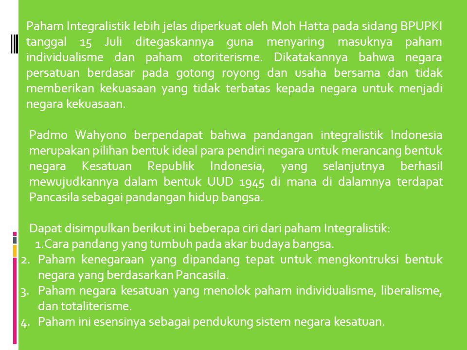 Paham Integralistik lebih jelas diperkuat oleh Moh Hatta pada sidang BPUPKI tanggal 15 Juli ditegaskannya guna menyaring masuknya paham individualisme