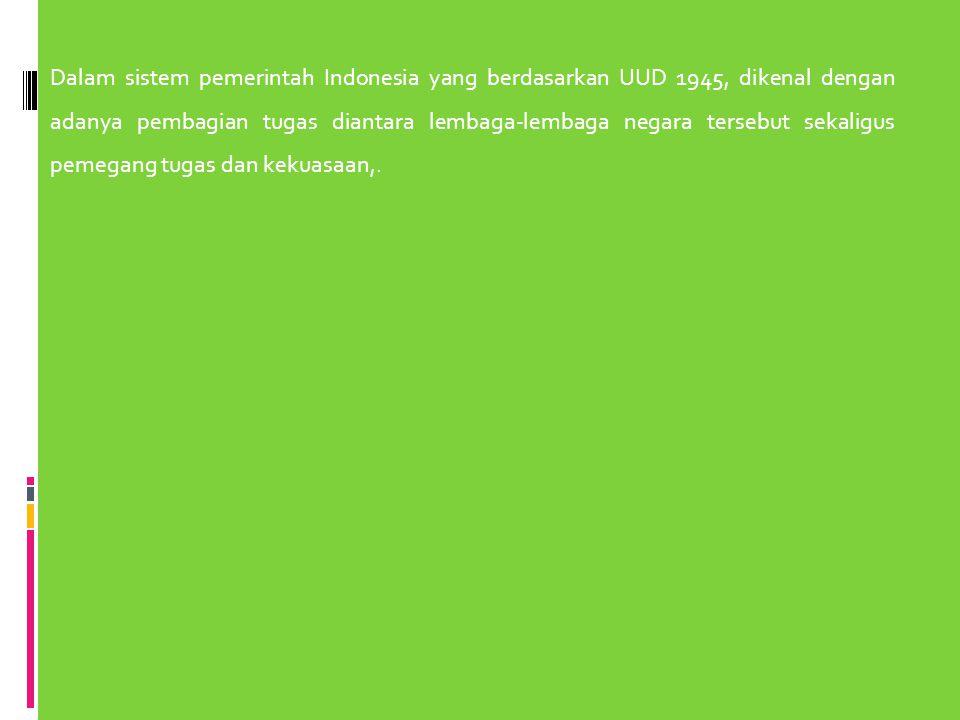 Dalam sistem pemerintah Indonesia yang berdasarkan UUD 1945, dikenal dengan adanya pembagian tugas diantara lembaga-lembaga negara tersebut sekaligus