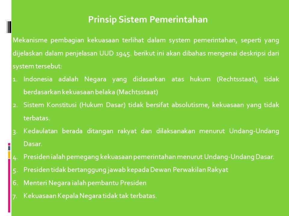 Prinsip Sistem Pemerintahan Mekanisme pembagian kekuasaan terlihat dalam system pemerintahan, seperti yang dijelaskan dalam penjelasan UUD 1945. berik