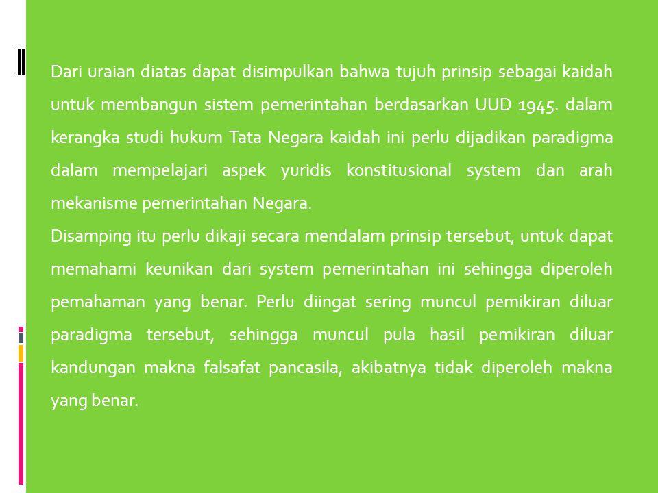 Dari uraian diatas dapat disimpulkan bahwa tujuh prinsip sebagai kaidah untuk membangun sistem pemerintahan berdasarkan UUD 1945. dalam kerangka studi
