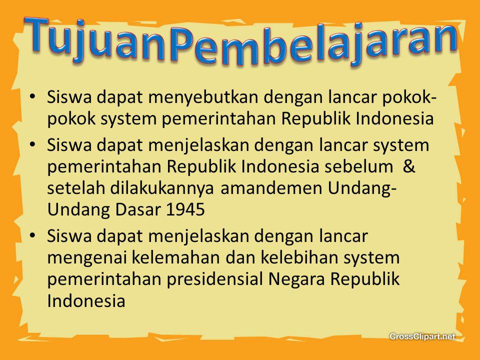 Siswa dapat menyebutkan dengan lancar pokok- pokok system pemerintahan Republik Indonesia Siswa dapat menjelaskan dengan lancar system pemerintahan Republik Indonesia sebelum & setelah dilakukannya amandemen Undang- Undang Dasar 1945 Siswa dapat menjelaskan dengan lancar mengenai kelemahan dan kelebihan system pemerintahan presidensial Negara Republik Indonesia