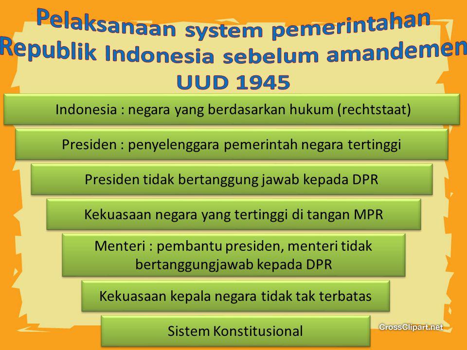 Indonesia : negara yang berdasarkan hukum (rechtstaat) Sistem Konstitusional Menteri : pembantu presiden, menteri tidak bertanggungjawab kepada DPR Presiden tidak bertanggung jawab kepada DPR Presiden : penyelenggara pemerintah negara tertinggi Kekuasaan negara yang tertinggi di tangan MPR Kekuasaan kepala negara tidak tak terbatas