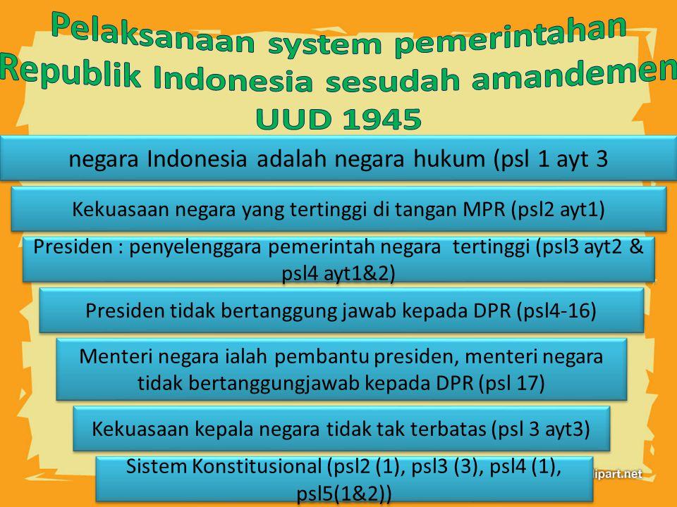 negara Indonesia adalah negara hukum (psl 1 ayt 3 Sistem Konstitusional (psl2 (1), psl3 (3), psl4 (1), psl5(1&2)) Menteri negara ialah pembantu presiden, menteri negara tidak bertanggungjawab kepada DPR (psl 17) Presiden : penyelenggara pemerintah negara tertinggi (psl3 ayt2 & psl4 ayt1&2) Presiden tidak bertanggung jawab kepada DPR (psl4-16) Kekuasaan kepala negara tidak tak terbatas (psl 3 ayt3) Kekuasaan negara yang tertinggi di tangan MPR (psl2 ayt1)