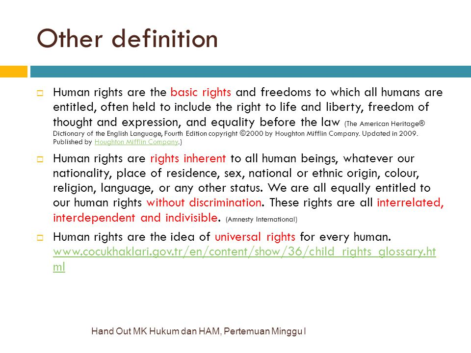 Other definition Hand Out MK Hukum dan HAM, Pertemuan Minggu I  Human rights are the basic rights and freedoms to which all humans are entitled, often held to include the right to life and liberty, freedom of thought and expression, and equality before the law (The American Heritage® Dictionary of the English Language, Fourth Edition copyright ©2000 by Houghton Mifflin Company.