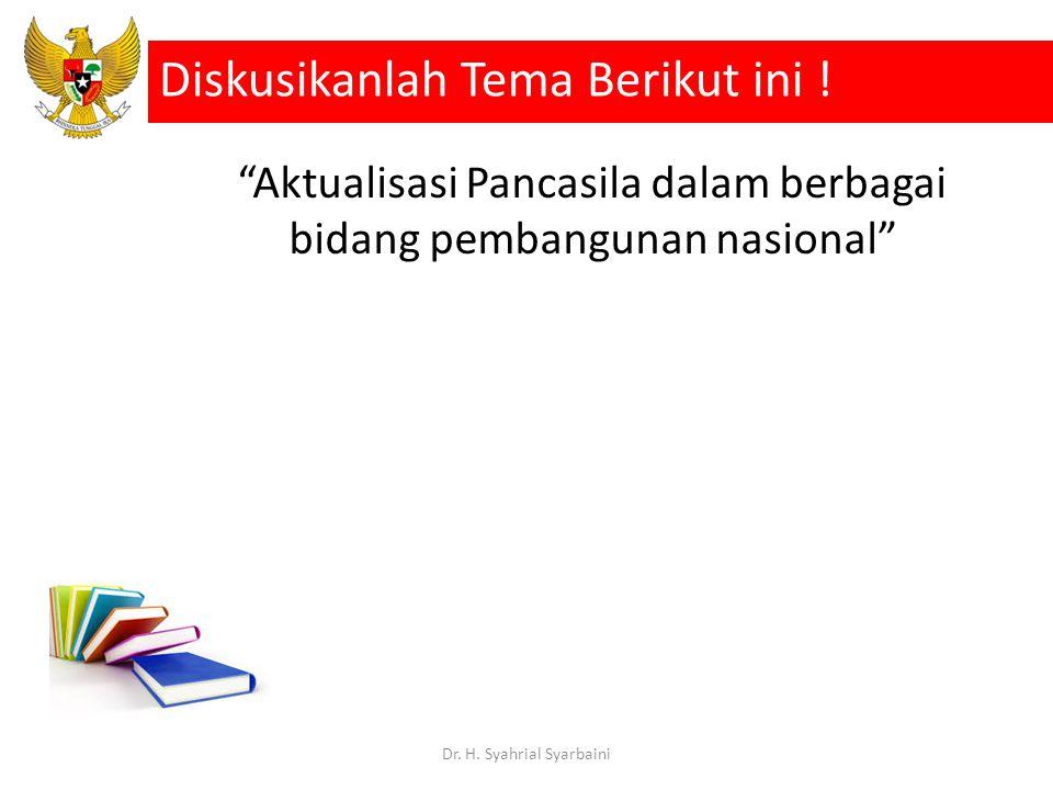"""""""Aktualisasi Pancasila dalam berbagai bidang pembangunan nasional"""" Diskusikanlah Tema Berikut ini ! Dr. H. Syahrial Syarbaini"""