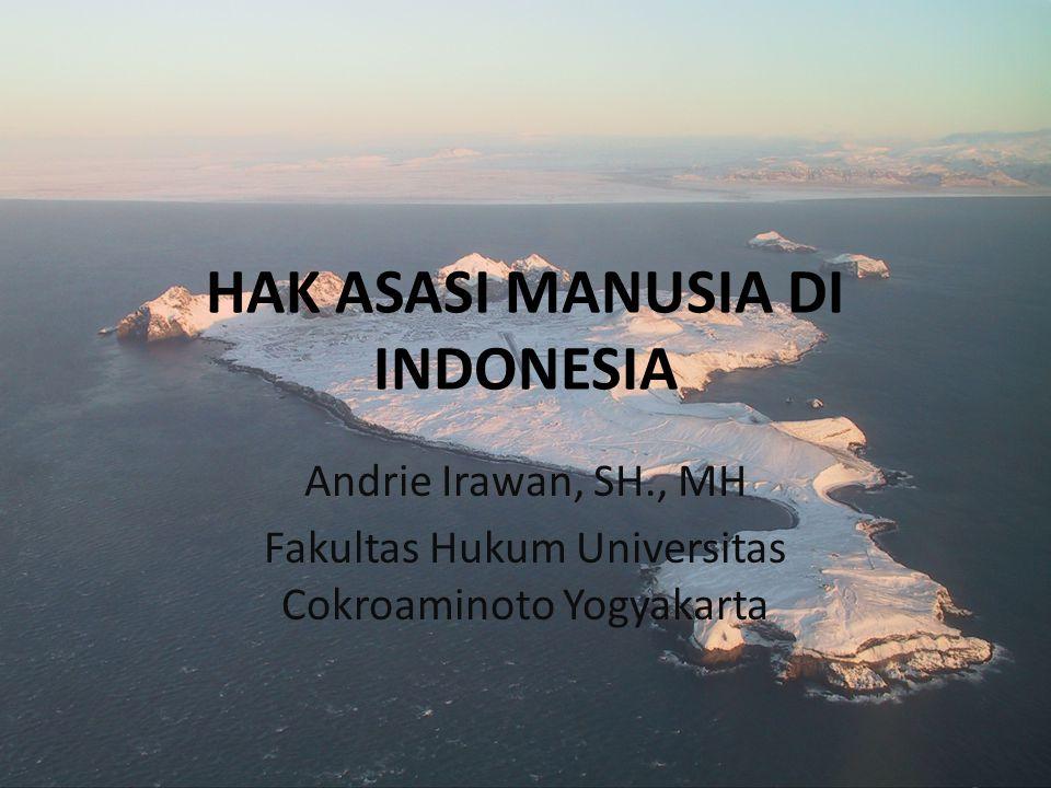 HAK ASASI MANUSIA DI INDONESIA Andrie Irawan, SH., MH Fakultas Hukum Universitas Cokroaminoto Yogyakarta