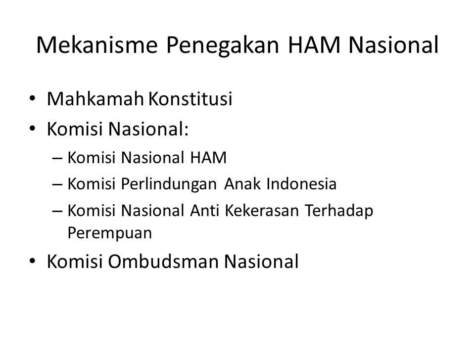 Mekanisme Penegakan HAM Nasional Mahkamah Konstitusi Komisi Nasional: – Komisi Nasional HAM – Komisi Perlindungan Anak Indonesia – Komisi Nasional Anti Kekerasan Terhadap Perempuan Komisi Ombudsman Nasional