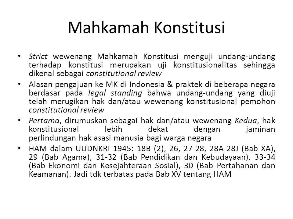 Mahkamah Konstitusi Strict wewenang Mahkamah Konstitusi menguji undang-undang terhadap konstitusi merupakan uji konstitusionalitas sehingga dikenal sebagai constitutional review Alasan pengajuan ke MK di Indonesia & praktek di beberapa negara berdasar pada legal standing bahwa undang-undang yang diuji telah merugikan hak dan/atau wewenang konstitusional pemohon constitutional review Pertama, dirumuskan sebagai hak dan/atau wewenang Kedua, hak konstitusional lebih dekat dengan jaminan perlindungan hak asasi manusia bagi warga negara HAM dalam UUDNKRI 1945: 18B (2), 26, 27-28, 28A-28J (Bab XA), 29 (Bab Agama), 31-32 (Bab Pendidikan dan Kebudayaan), 33-34 (Bab Ekonomi dan Kesejahteraan Sosial), 30 (Bab Pertahanan dan Keamanan).