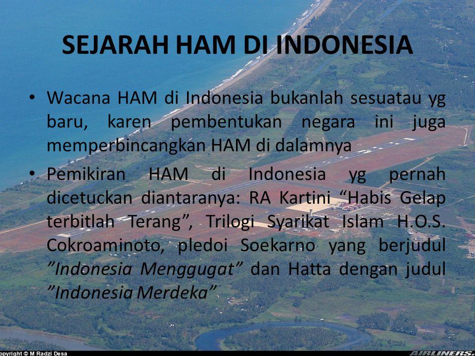 SEJARAH HAM DI INDONESIA Wacana HAM di Indonesia bukanlah sesuatau yg baru, karen pembentukan negara ini juga memperbincangkan HAM di dalamnya Pemikiran HAM di Indonesia yg pernah dicetuckan diantaranya: RA Kartini Habis Gelap terbitlah Terang , Trilogi Syarikat Islam H.O.S.